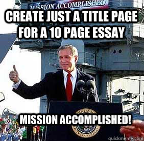 Create just a title page for a 10 page essay Mission Accomplished!  Bush MISSION ACCOMPLISHED