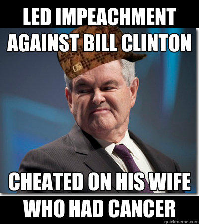 Led impeachment against Bill Clinton Cheated on his wife who had cancer - Led impeachment against Bill Clinton Cheated on his wife who had cancer  Scumbag Gingrich