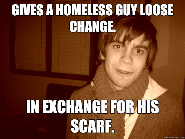 Gives a homeless guy loose change. In exchange for his scarf.