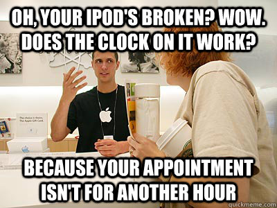 oh, your ipod's broken? Wow.  Does the clock on it work? because your appointment isn't for another hour