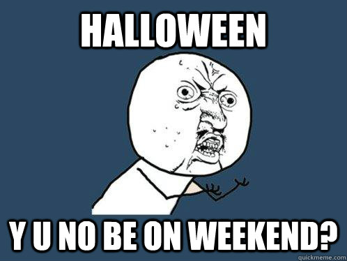 halloween  Y U no be on weekend? - halloween  Y U no be on weekend?  Y U No