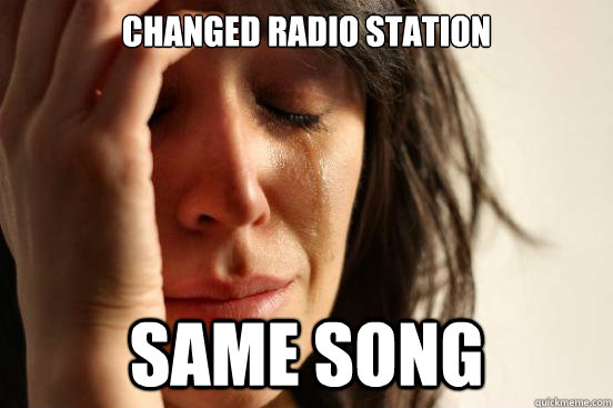 changed radio station  same song - changed radio station  same song  First World Problems