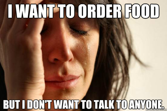 i want to order food but i don't want to talk to anyone. - i want to order food but i don't want to talk to anyone.  First World Problems