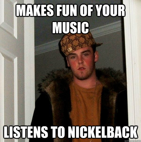 makes fun of your music listens to Nickelback - makes fun of your music listens to Nickelback  Scumbag Steve