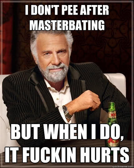 I don't pee after masterbating but when I do, it fuckin hurts - I don't pee after masterbating but when I do, it fuckin hurts  The Most Interesting Man In The World