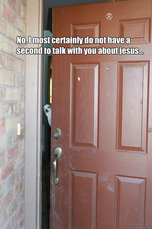 No, I most certainly do not have a second to talk with you about jesus... - No, I most certainly do not have a second to talk with you about jesus...  Annoyed Dog