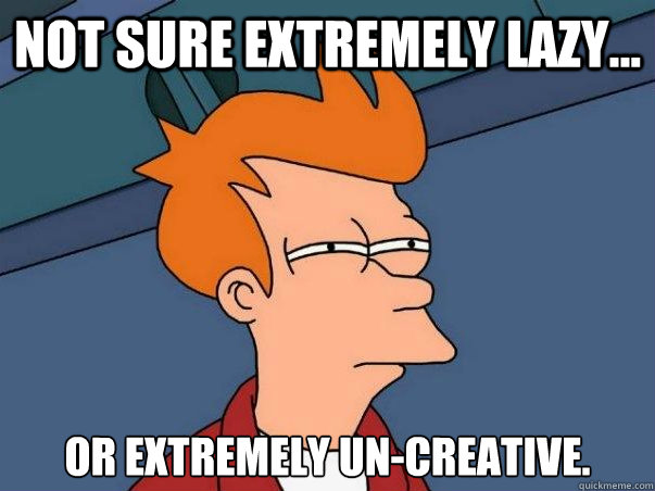 Not sure extremely lazy... Or extremely un-creative. - Not sure extremely lazy... Or extremely un-creative.  Not sure Fry