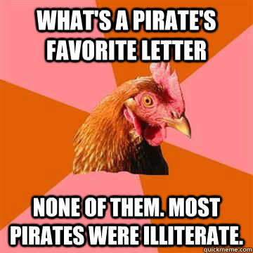 What's a pirate's favorite letter None of them. Most pirates were illiterate. - What's a pirate's favorite letter None of them. Most pirates were illiterate.  Anti-Joke Chicken
