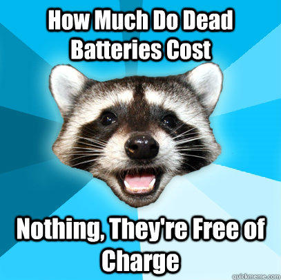 How Much Do Dead Batteries Cost Nothing, They're Free of Charge - How Much Do Dead Batteries Cost Nothing, They're Free of Charge  Lame Pun Coon