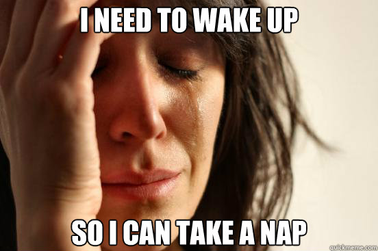 I need to wake up so i can take a nap - I need to wake up so i can take a nap  First World Problems