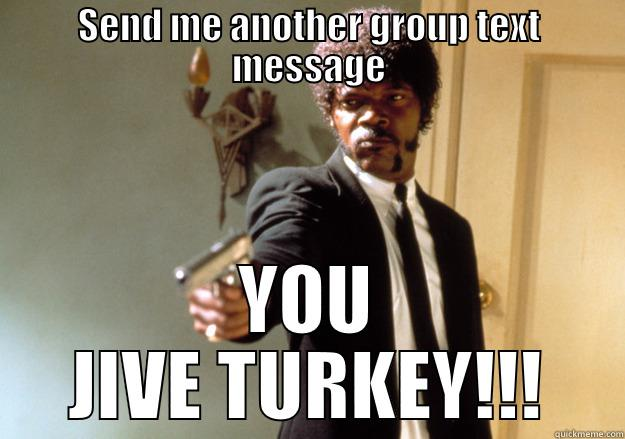 gmessage funny - SEND ME ANOTHER GROUP TEXT MESSAGE YOU JIVE TURKEY!!! Samuel L Jackson