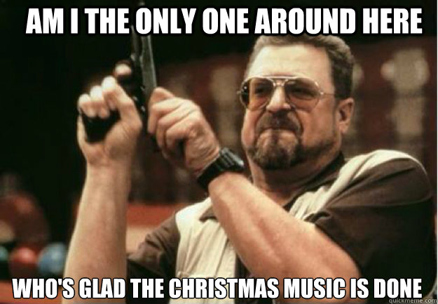 AM I THE ONLY ONE AROUND HERE Who's glad the Christmas music is done  - AM I THE ONLY ONE AROUND HERE Who's glad the Christmas music is done   Misc