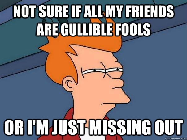 Not sure if all my friends are gullible fools Or I'm just missing out - Not sure if all my friends are gullible fools Or I'm just missing out  Futurama Fry