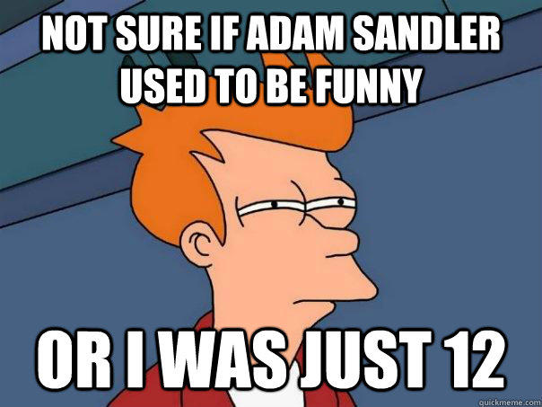 Not sure if Adam Sandler used to be funny Or I was just 12 - Not sure if Adam Sandler used to be funny Or I was just 12  Futurama Fry