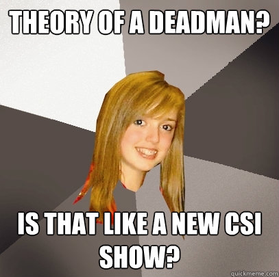 theory of a deadman? is that like a new csi show?  Musically Oblivious 8th Grader