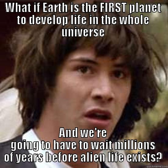 The one time it sucks to be first  - WHAT IF EARTH IS THE FIRST PLANET TO DEVELOP LIFE IN THE WHOLE UNIVERSE AND WE'RE GOING TO HAVE TO WAIT MILLIONS OF YEARS BEFORE ALIEN LIFE EXISTS? conspiracy keanu