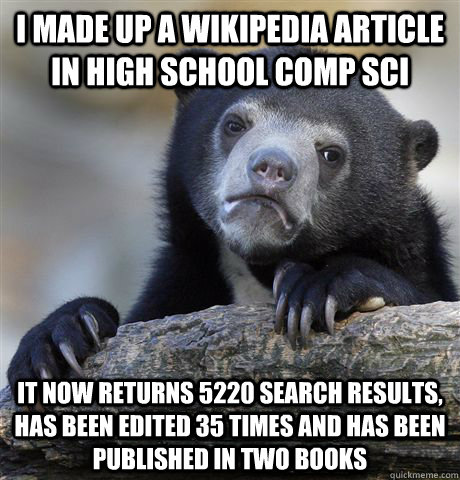 I made up a Wikipedia article in high school comp sci it now returns 5220 search results, has been edited 35 times and has been published in two books - I made up a Wikipedia article in high school comp sci it now returns 5220 search results, has been edited 35 times and has been published in two books  Confession Bear