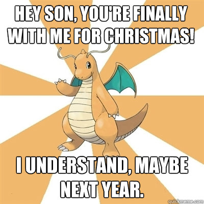 Hey son, you're finally with me for Christmas! I understand, maybe next year.  Dragonite Dad