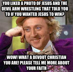 You liked a photo of Jesus and the Devil arm wrestling that told you to if you wanted Jesus to win? WOW! What a devout Christian you are! Please tell me more about your faith - You liked a photo of Jesus and the Devil arm wrestling that told you to if you wanted Jesus to win? WOW! What a devout Christian you are! Please tell me more about your faith  Condescending Wonka