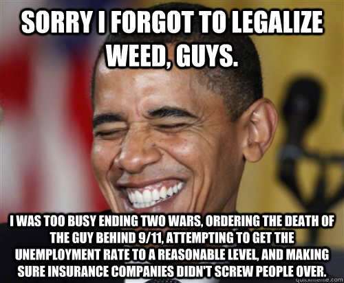 sorry I forgot to legalize weed, guys. I was too busy ending two wars, ordering the death of the guy behind 9/11, attempting to get the unemployment rate to a reasonable level, and making sure insurance companies didn't screw people over. - sorry I forgot to legalize weed, guys. I was too busy ending two wars, ordering the death of the guy behind 9/11, attempting to get the unemployment rate to a reasonable level, and making sure insurance companies didn't screw people over.  Scumbag Obama