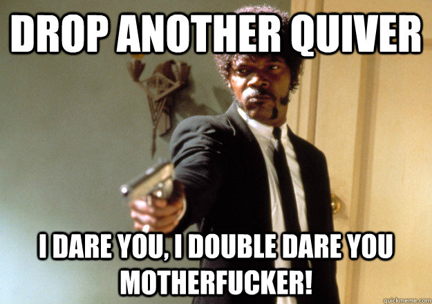 drop another quiver i dare you, i double dare you motherfucker!  Samuel L Jackson