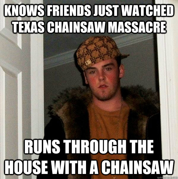 knows friends just watched texas chainsaw massacre runs through the house with a chainsaw - knows friends just watched texas chainsaw massacre runs through the house with a chainsaw  Scumbag Steve