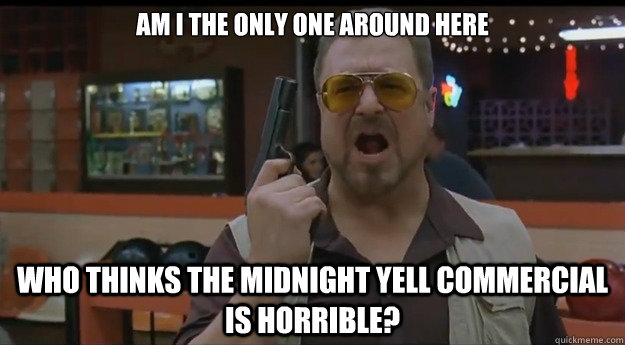 AM I THE ONLY ONE AROUND HERE who thinks the midnight yell commercial is horrible?