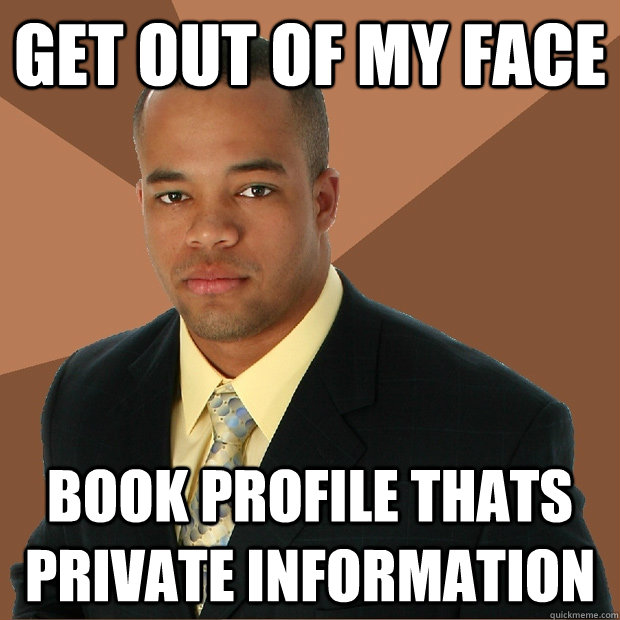 get out of my face book profile thats private information - get out of my face book profile thats private information  Successful Black Man