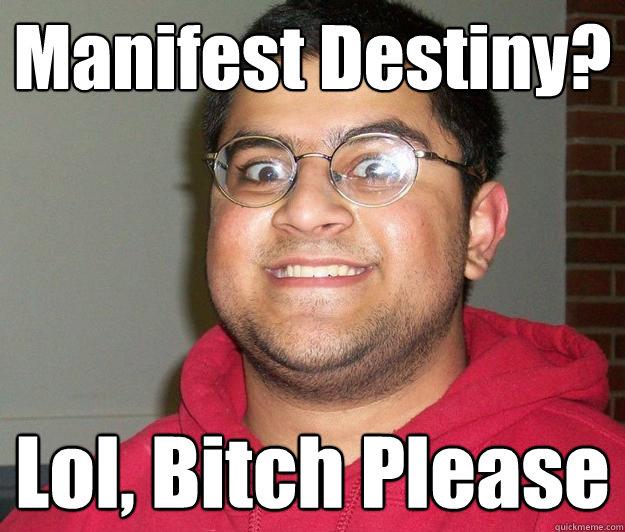 Manifest Destiny?  Lol, Bitch Please