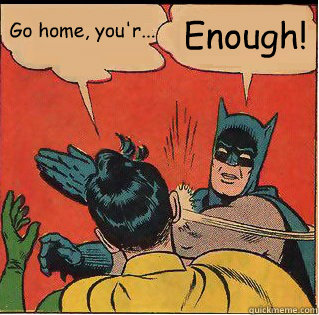 Go home, you'r... Enough!  - Go home, you'r... Enough!   Slappin Batman