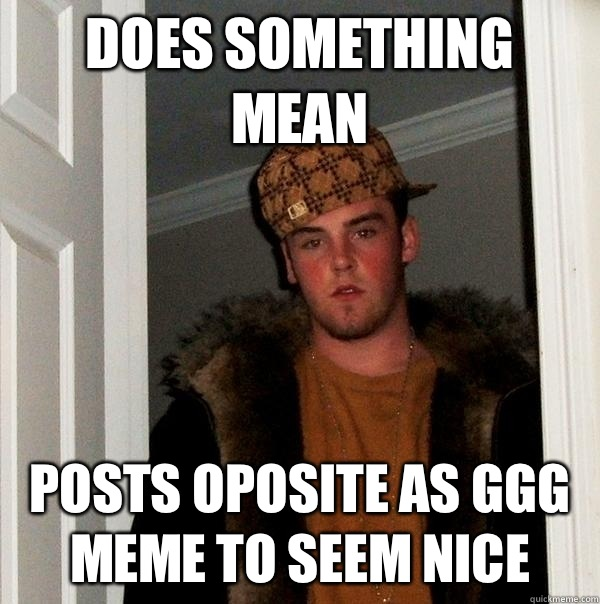 Does something mean Posts oposite as GGG meme to seem nice - Does something mean Posts oposite as GGG meme to seem nice  Scumbag Steve