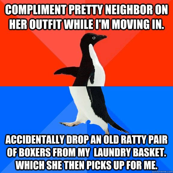 compliment pretty neighbor on her outfit while I'm moving in. accidentally drop an old ratty pair of boxers from my  laundry basket. Which she then picks up for me. - compliment pretty neighbor on her outfit while I'm moving in. accidentally drop an old ratty pair of boxers from my  laundry basket. Which she then picks up for me.  Socially Awesome Awkward Penguin