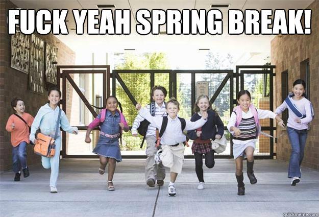 Fuck yeah spring break!   spring break