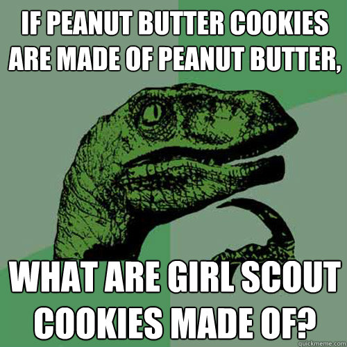 If peanut butter cookies are made of peanut butter, what are girl scout cookies made of? - If peanut butter cookies are made of peanut butter, what are girl scout cookies made of?  Philosoraptor
