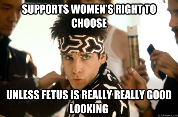 supports women's right to choose UNLESS FETUS IS REALLY REALLY GOOD LOOKING - supports women's right to choose UNLESS FETUS IS REALLY REALLY GOOD LOOKING  Derek Zoolander on Abortion