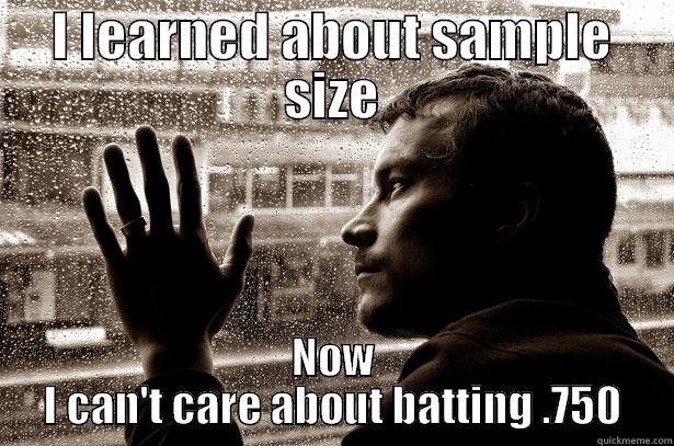 I LEARNED ABOUT SAMPLE SIZE NOW I CAN'T CARE ABOUT BATTING .750 Over-Educated Problems