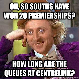 Oh, so Souths have won 20 premierships? How long are the queues at Centrelink?  Condescending Wonka