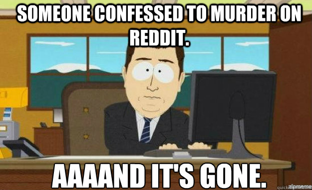 someone confessed to murder on reddit.  AAAAND IT's gone. - someone confessed to murder on reddit.  AAAAND IT's gone.  Misc