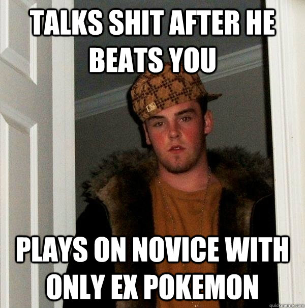 Talks shit after he beats you plays on novice with only Ex pokemon - Talks shit after he beats you plays on novice with only Ex pokemon  Scumbag Steve