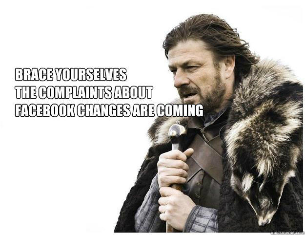 Brace yourselves the complaints about facebook changes are coming - Brace yourselves the complaints about facebook changes are coming  Imminent Ned
