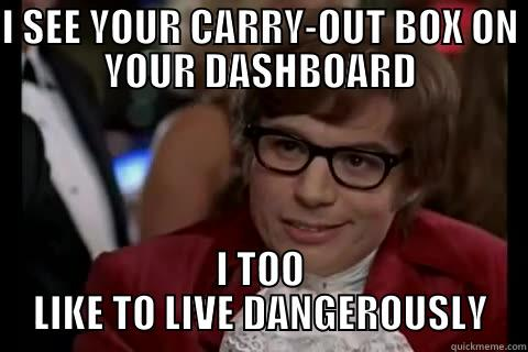 I SEE YOUR CARRY-OUT BOX ON YOUR DASHBOARD I TOO LIKE TO LIVE DANGEROUSLY live dangerously