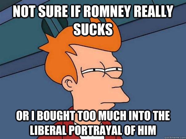 not sure if romney really sucks or i bought too much into the liberal portrayal of him - not sure if romney really sucks or i bought too much into the liberal portrayal of him  Futurama Fry