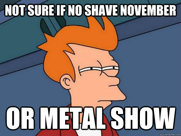 Not sure if no shave november Or metal show - Not sure if no shave november Or metal show  Not sure Fry