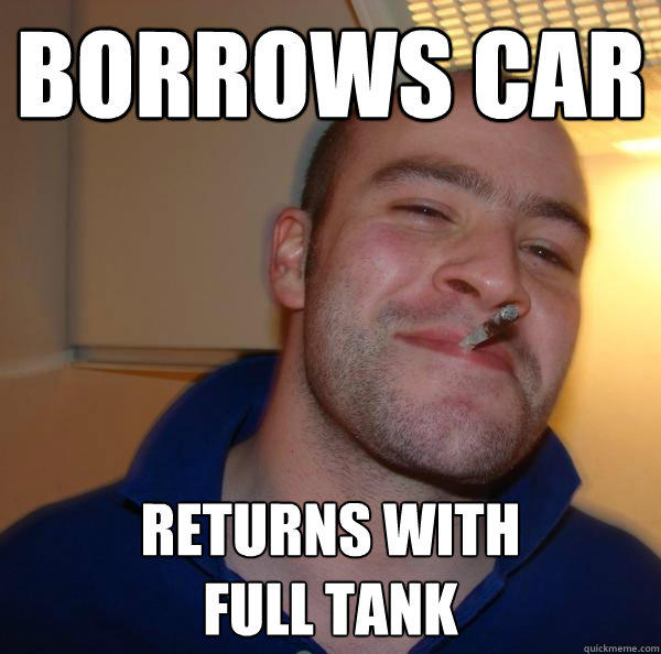 borrows car returns with full tank - borrows car returns with full tank  Good Guy Greg