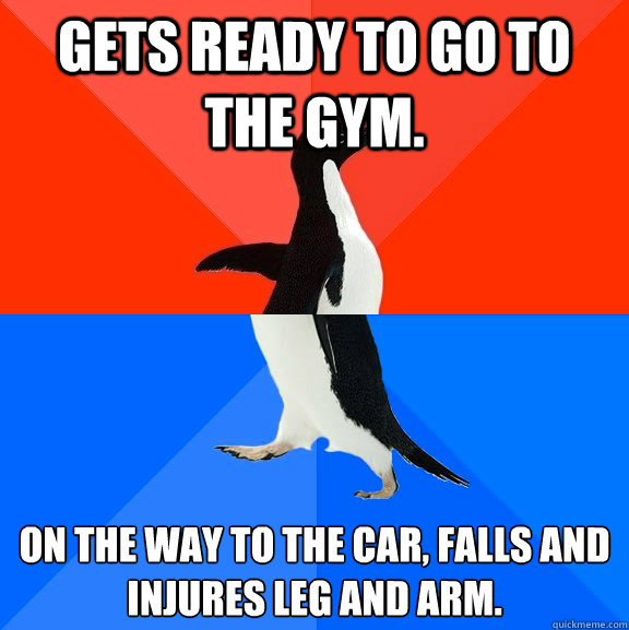 Gets ready to go to the gym.  On the way to the car, falls and injures leg and arm. - Gets ready to go to the gym.  On the way to the car, falls and injures leg and arm.  Socially Awesome Awkward Penguin