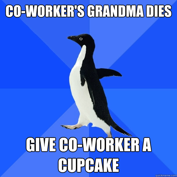 Co-Worker's grandma dies give co-worker a cupcake - Co-Worker's grandma dies give co-worker a cupcake  Socially Awkward Penguin