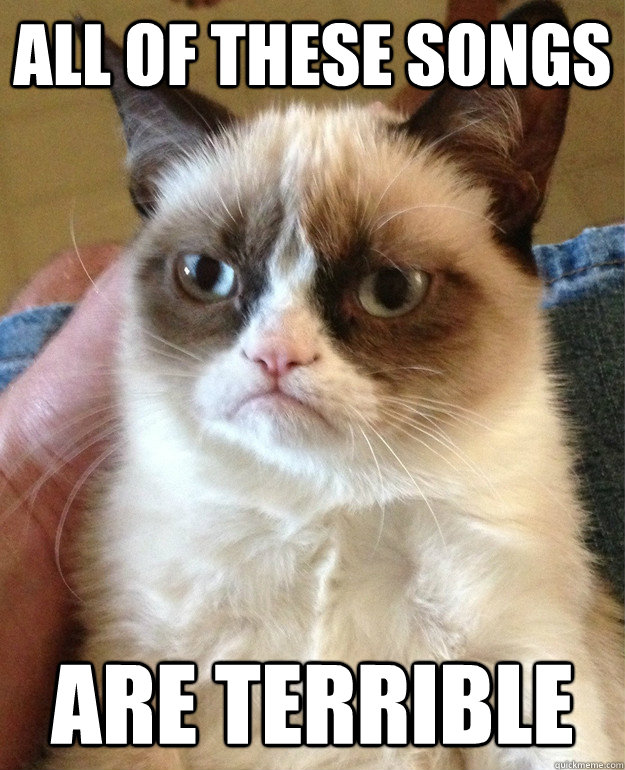 all of these songs are terrible - all of these songs are terrible  Grumpy Cat