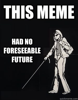 This meme Had no foreseeable future