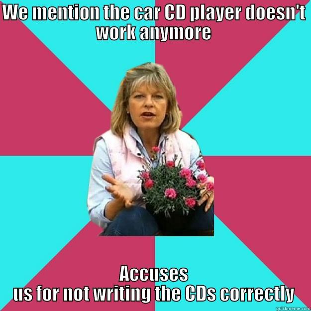 WE MENTION THE CAR CD PLAYER DOESN'T WORK ANYMORE ACCUSES US FOR NOT WRITING THE CDS CORRECTLY SNOB MOTHER-IN-LAW