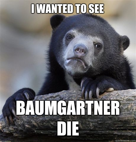 I wanted to see Baumgartner die - I wanted to see Baumgartner die  Confession Bear